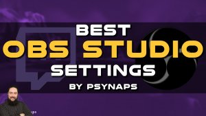 Best OBS Studio Settings by Psynaps (Part I)